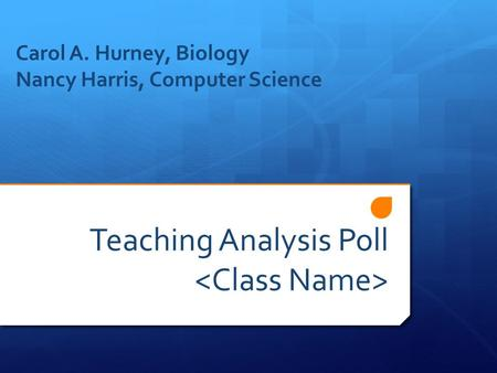Teaching Analysis Poll Carol A. Hurney, Biology Nancy Harris, Computer Science.
