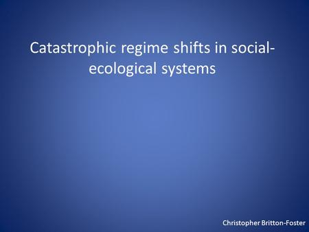 Catastrophic regime shifts in social- ecological systems Christopher Britton-Foster.