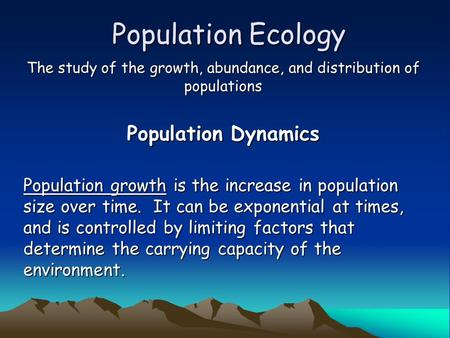 Population Ecology The study of the growth, abundance, and distribution of populations Population Dynamics Population growth is the increase in population.