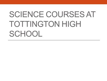 SCIENCE COURSES AT TOTTINGTON HIGH SCHOOL. We offer the following Edexcel science courses: GCSE or core science. Additional science. Triple sciences –