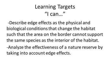 "Learning Targets ""I can…"" -Describe edge effects as the physical and biological conditions that change the habitat such that the area on the border cannot."