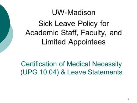 1 Certification of Medical Necessity (UPG 10.04) & Leave Statements UW-Madison Sick Leave Policy for Academic Staff, Faculty, and Limited Appointees.