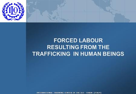 INTERNATIONAL TRAINING CENTER OF THE ILO - TURIN (ITALY) FORCED LABOUR RESULTING FROM THE TRAFFICKING IN HUMAN BEINGS.