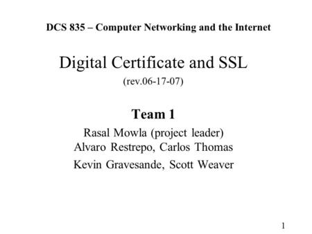 1 DCS 835 – Computer Networking and the Internet Digital Certificate and SSL (rev.06-17-07) Team 1 Rasal Mowla (project leader) Alvaro Restrepo, Carlos.