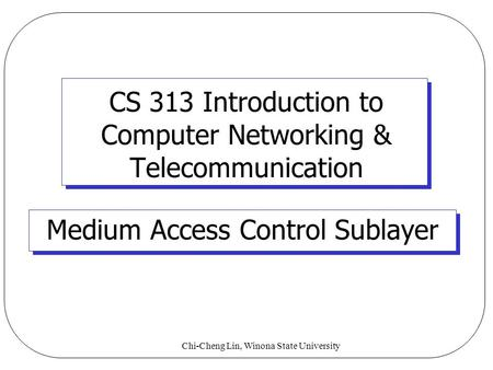 Chi-Cheng Lin, Winona State University CS 313 Introduction to Computer Networking & Telecommunication Medium Access Control Sublayer.