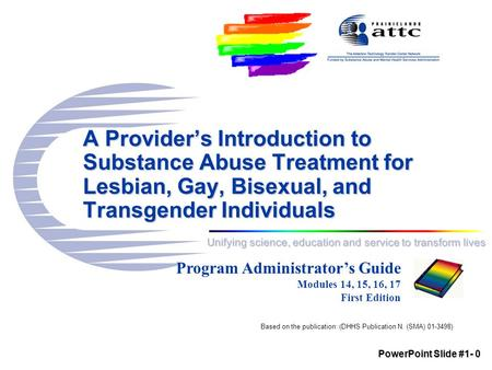 Unifying science, education and service to transform lives A Provider's Introduction to Substance Abuse Treatment for Lesbian, Gay, Bisexual, and Transgender.