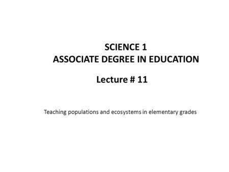 Lecture # 11 SCIENCE 1 ASSOCIATE DEGREE IN EDUCATION Teaching populations and ecosystems in elementary grades.
