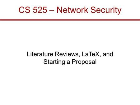 CS 525 – Network Security Literature Reviews, LaTeX, and Starting a Proposal.