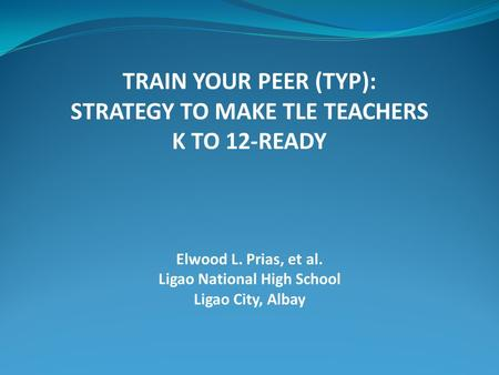 TRAIN YOUR PEER (TYP): STRATEGY TO MAKE TLE TEACHERS K TO 12-READY Elwood L. Prias, et al. Ligao National High School Ligao City, Albay.