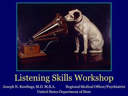 Listening Skills Workshop Joseph N. Rawlings, M.D. M.B.A. Regional Medical Officer/Psychiatrist United States Department of State.