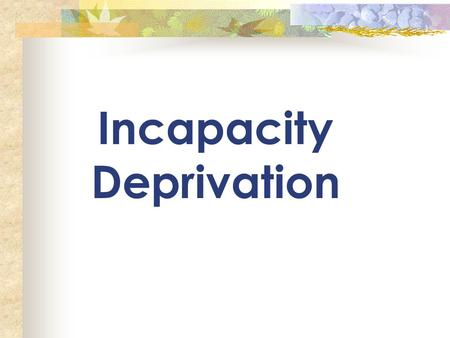 Incapacity Deprivation.  There MUST be 2 parents of a common child in the home  One of the parents (or both) allege that there is a condition of mind.