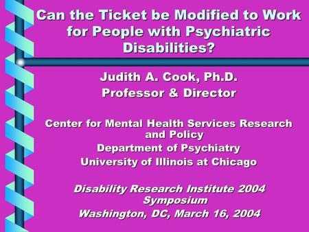 Can the Ticket be Modified to Work for People with Psychiatric Disabilities? Judith A. Cook, Ph.D. Professor & Director Center for Mental Health Services.