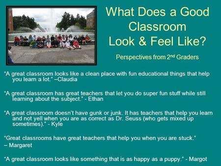 "What Does a Good Classroom Look & Feel Like? Perspectives from 2 nd Graders ""A great classroom looks like a clean place with fun educational things that."