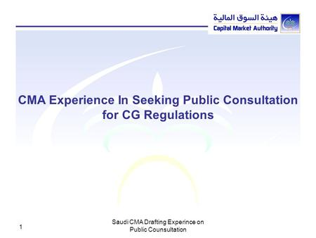 Saudi CMA Drafting Experince on Public Counsultation 1 CMA Experience In Seeking Public Consultation for CG Regulations.