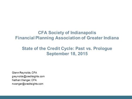 CFA Society of Indianapolis Financial Planning Association of Greater Indiana State of the Credit Cycle: Past vs. Prologue September 18, 2015 Glenn Reynolds,