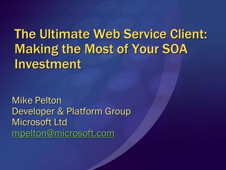 The Ultimate Web Service Client: Making the Most of Your SOA Investment Mike Pelton Developer & Platform Group Microsoft Ltd