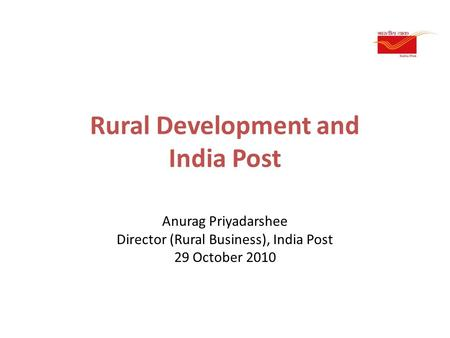 Rural Development and India Post Anurag Priyadarshee Director (Rural Business), India Post 29 October 2010.