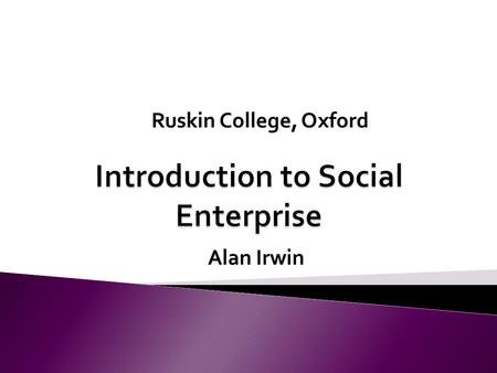 Alan Irwin Ruskin College, Oxford. Module Aims to support the learner in identifying what makes constitutes a Social Enterprise and how they differ from.