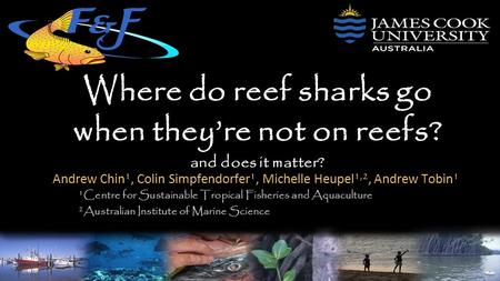 Where do reef sharks go when they're not on reefs? and does it matter? Andrew Chin 1, Colin Simpfendorfer 1, Michelle Heupel 1,2, Andrew Tobin 1 1 Centre.