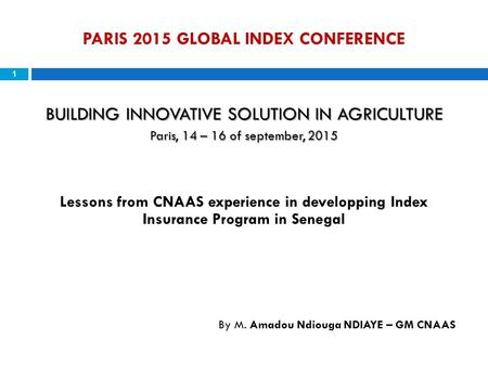PARIS 2015 GLOBAL INDEX CONFERENCE 1 BUILDING INNOVATIVE SOLUTION IN AGRICULTURE Paris, 14 – 16 of september, 2015 Lessons from CNAAS experience in developping.