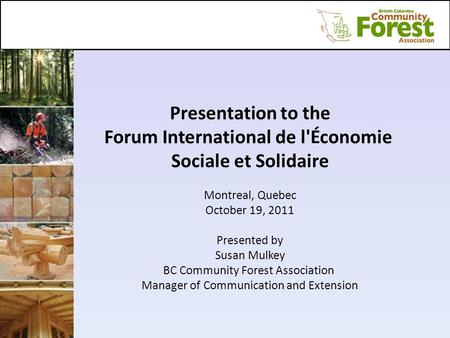 Presentation to the Forum International de l'Économie Sociale et Solidaire Montreal, Quebec October 19, 2011 Presented by Susan Mulkey BC Community Forest.