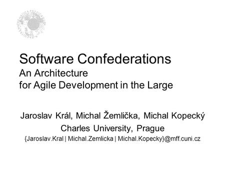 Software Confederations An Architecture for Agile Development in the Large Jaroslav Král, Michal Žemlička, Michal Kopecký Charles University, Prague {Jaroslav.Kral.