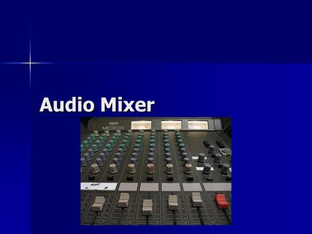 Audio Mixer. Allows for the mixing of sounds Allows for the mixing of sounds.