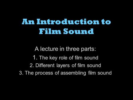 An Introduction to Film Sound A lecture in three parts: 1. The key role of film sound 2. Different layers of film sound 3. The process of assembling film.