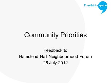 Community Priorities Feedback to Hamstead Hall Neighbourhood Forum 26 July 2012.