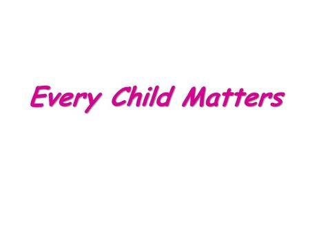 Every Child Matters. Every Child Matters Support Services Parents and Carers The Church Community Teachers and Educators Families Health Professionals.