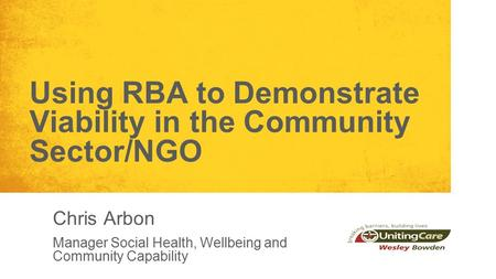 Using RBA to Demonstrate Viability in the Community Sector/NGO Chris Arbon Manager Social Health, Wellbeing and Community Capability.