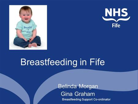 Breastfeeding in Fife Belinda Morgan Gina Graham Breastfeeding Support Co-ordinator.