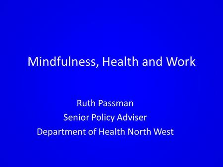 Mindfulness, Health and Work Ruth Passman Senior Policy Adviser Department of Health North West.