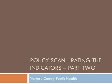 POLICY SCAN - RATING THE INDICATORS – PART TWO Ventura County Public Health.