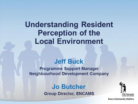 Jo Butcher Group Director, ENCAMS Understanding Resident Perception of the Local Environment Jeff Buck Programme Support Manager Neighbourhood Development.
