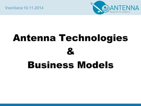 Vientiane 10.11.2014 Antenna Technologies & Business Models.
