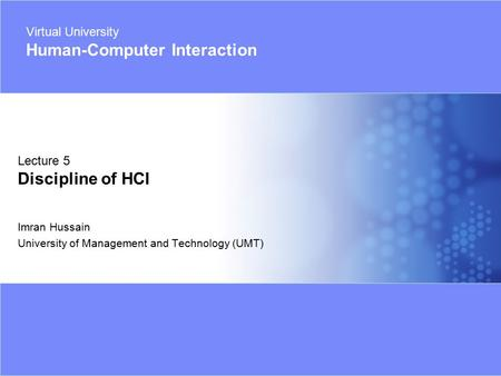 Virtual University - Human Computer Interaction 1 © 2005 Imran Hussain | UMT Imran Hussain University of Management and Technology (UMT) Lecture 5 Discipline.