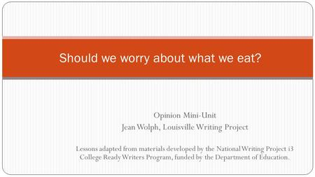 Opinion Mini-Unit Jean Wolph, Louisville Writing Project Lessons adapted from materials developed by the National Writing Project i3 College Ready Writers.