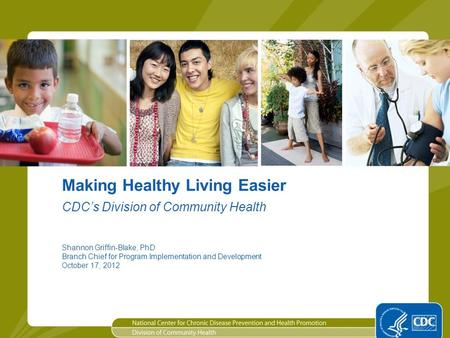 1 Making Healthy Living Easier Shannon Griffin-Blake, PhD Branch Chief for Program Implementation and Development October 17, 2012 CDC's Division of Community.