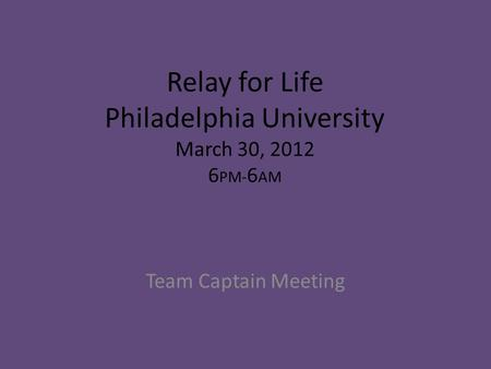 Relay for Life Philadelphia University March 30, 2012 6 PM- 6 AM Team Captain Meeting.