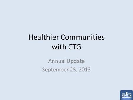 Healthier Communities with CTG Annual Update September 25, 2013.