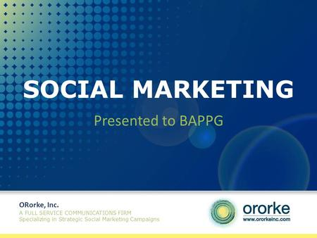 SOCIAL MARKETING Presented to BAPPG ORorke, Inc. A FULL SERVICE COMMUNICATIONS FIRM Specializing in Strategic Social Marketing Campaigns.