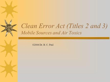 Clean Error Act (Titles 2 and 3) Mobile Sources and Air Toxics ©2006 Dr. B. C. Paul.