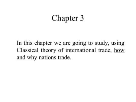 Chapter 3 In this chapter we are going to study, using Classical theory of international trade, how and why nations trade.