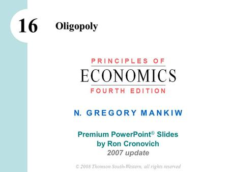 © 2008 Thomson South-Western, all rights reserved N. G R E G O R Y M A N K I W Premium PowerPoint ® Slides by Ron Cronovich 2007 update Oligopoly 16 P.
