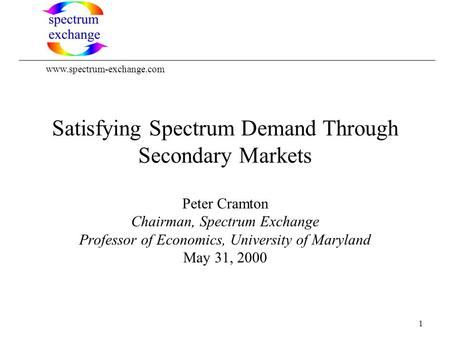 1 Satisfying Spectrum Demand Through Secondary Markets Peter Cramton Chairman, Spectrum Exchange Professor of Economics, University of Maryland May 31,