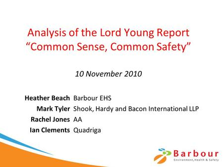 "Analysis of the Lord Young Report ""Common Sense, Common Safety"" 10 November 2010 Heather Beach Mark Tyler Rachel Jones Ian Clements Barbour EHS Shook,"
