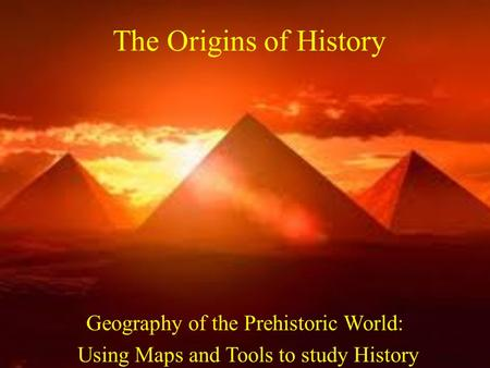 The Origins of History Geography of the Prehistoric World: Using Maps and Tools to study History.