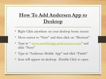 "How To Add Andersen App to Desktop Right Click anywhere on your desktop home screen Move cursor to ""New"" and then click on ""Shortcut"" Type in "" www.mobileapp.andersenco.com"""
