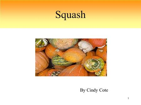 "1 Squash By Cindy Cote. 2 What is squash? Squash is a fruit of the gourd family(Cucurbitaceae). It is also one of the ""Three Sisters"" planted by the Native."